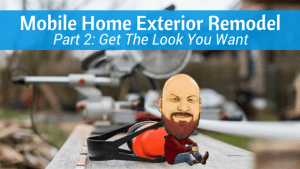 Mobile Home Exterior Remodel | Part 2: Get The Look You Want
