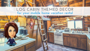 Log Cabin Themed Decor For Your Mobile Home Vacation Rental
