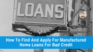 How To Find And Apply For Manufactured Home Loans For Bad Credit