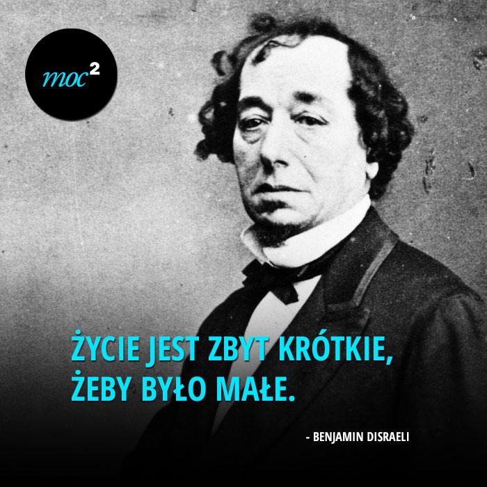 """""""Życie jest zbyt krótkie, żeby było małe"""" - Benjamin Disraeli"""