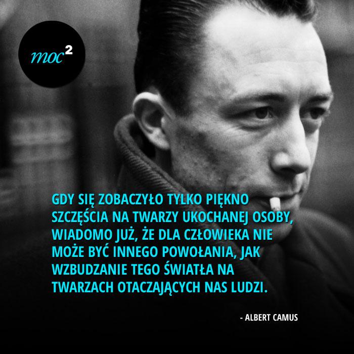 """""""Gdy się zobaczyło tylko piękno szczęścia na twarzy ukochanej osoby, wiadomo już, że dla człowieka nie może być innego powołania, jak wzbudzanie tego światła na twarzach otaczających nas ludzi."""" - Albert Camus"""