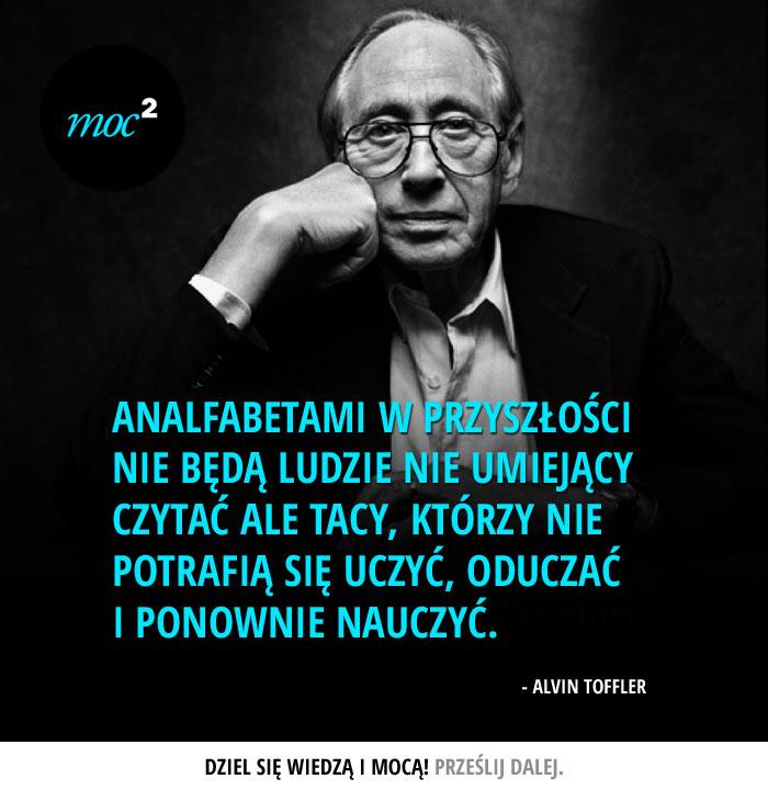"""""""Analfabetami w przyszłości nie będą ludzie nie umiejący czytać ale tacy, którzy nie potrafią się uczyć, oduczać i ponownie nauczyć"""" - Alvin Toffler"""