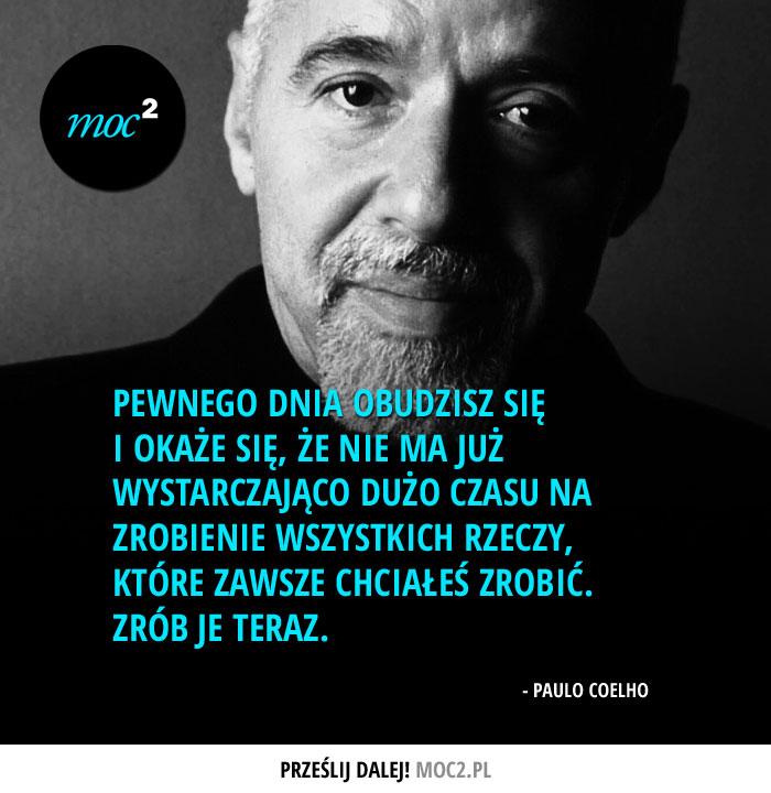 """""""Pewnego dnia obudzisz się i okaże się, że nie ma już wystarczająco dużo czasu na zrobienie wszystkich rzeczy, które zawsze chciałeś zrobić. Zrób je teraz."""" - Paulo Coelho"""