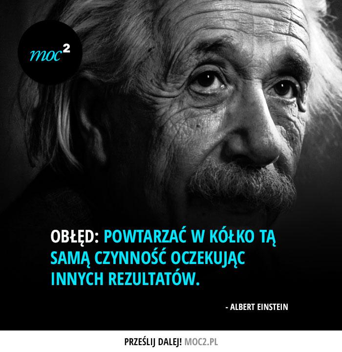 """""""Obłęd: powtarzać w kółko tą samą czynność, oczekując innych rezultatów"""" - Albert Einstein"""