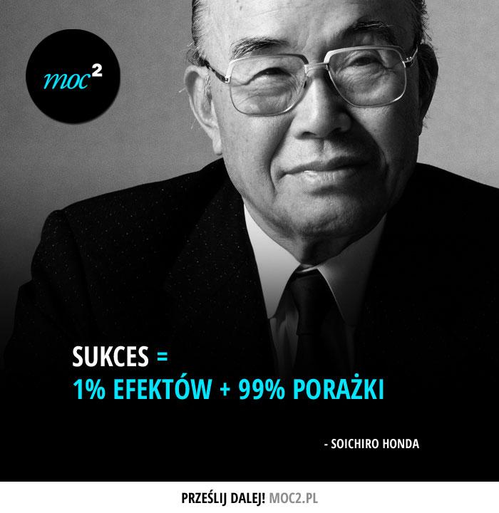 Sukces = 1% efektów + 99% porażki - Soichiro Honda