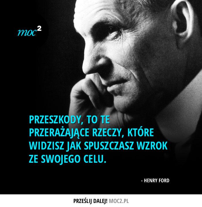 """""""Przeszkody, to te przerażające rzeczy, które widzisz jak spuszczasz wzrok ze swojego celu."""" - Henry Ford"""