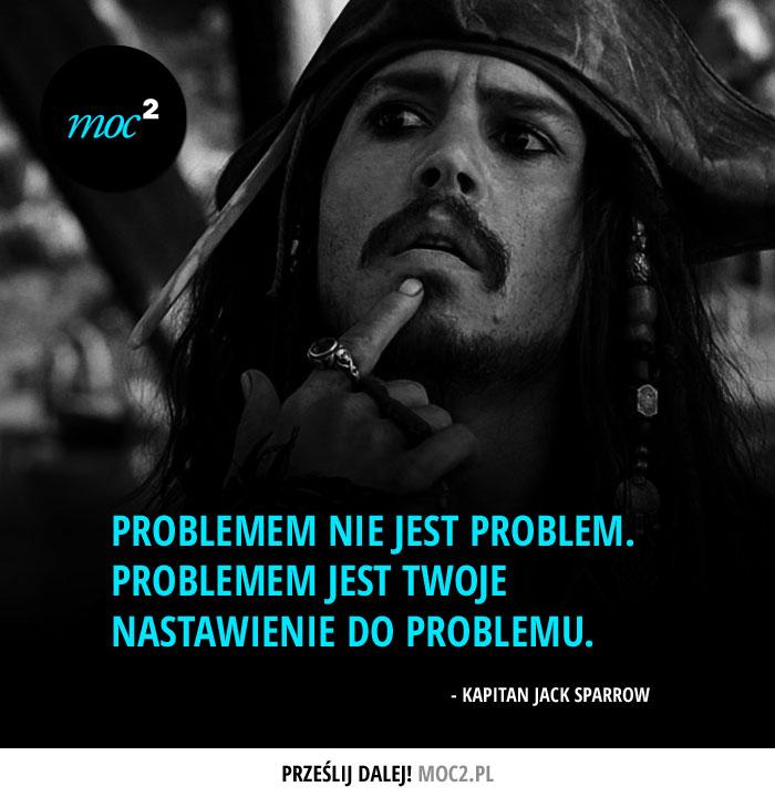 """""""Problemem nie jest problem. Problemem jest Twoje nastawienie do problemu."""" ;D - Kapitan Jack Sparrow"""