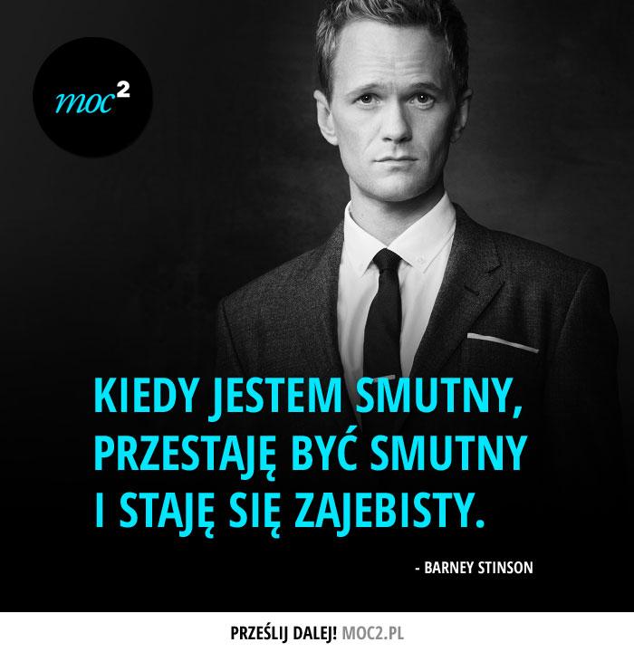 """""""Kiedy jestem smutny, przestaję być smutny i staję się zajebisty."""" - Barney Stinson"""