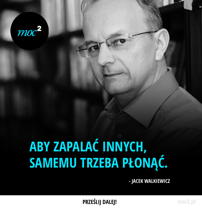 """""""Aby zapalać innych, samemu trzeba płonąć."""" - Jacek Walkiewicz"""