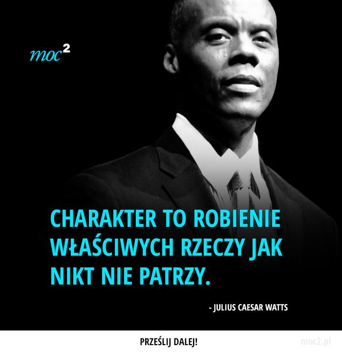 """""""Charakter to robienie właściwych rzeczy jak nikt nie patrzy."""" - Julius Caesar Watts"""