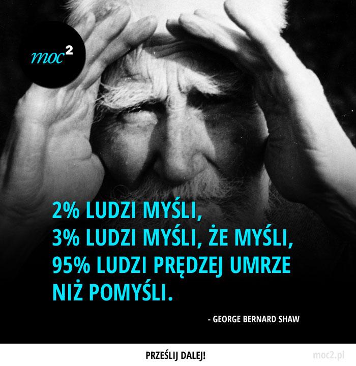 """""""2% ludzi myśli, 3% ludzi myśli, że myśli, 95% ludzi prędzej umrze niż pomyśli."""" - George Bernard Shaw"""