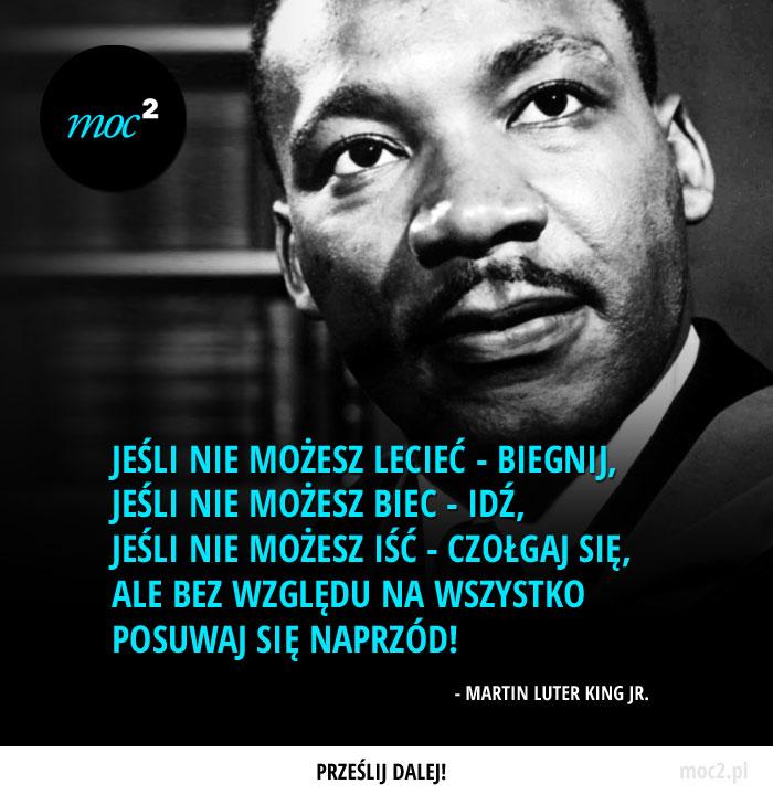 """""""Jeśli nie możesz lecieć - biegnij; jeśli nie możesz biec - idź; jeśli nie możesz iść - czołgaj się, ale bez względu na wszystko posuwaj się naprzód!"""" - Martin Luter King Jr."""