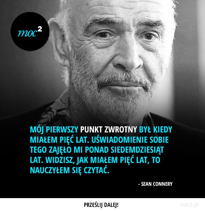 Mój pierwszy punkt zwrotny był kiedy miałem pięć lat. Uświadomienie sobie tego zajęło mi ponad siedemdziesiąt lat. Widzisz, jak miałem pięć lat, to nauczyłem się czytać. - Sean Connery