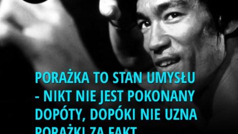 Porażka to stan umysłu - nikt nie jest pokonany dopóty, dopóki nie uzna porażki za fakt. - Bruce Lee