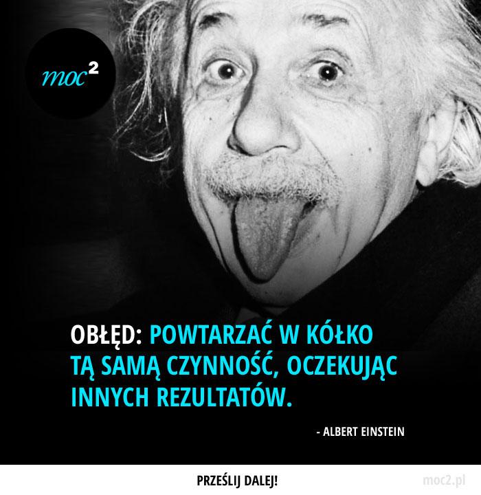 Obłęd: powtarzać w kółko tą samą czynność, oczekując innych rezultatów. - Albert Einstein