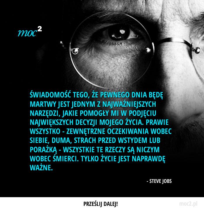 Świadomość tego, że pewnego dnia będę martwy jest jednym z najważniejszych narzędzi, jakie pomogły mi w podjęciu największych decyzji mojego życia. Prawie wszystko - zewnętrzne oczekiwania wobec siebie, duma, strach przed wstydem lub porażką - wszystkie te rzeczy są niczym wobec śmierci. Tylko życie jest naprawdę ważne. - Steve Jobs