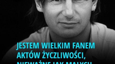 Motywacja - Jestem wielkim fanem aktów życzliwości, nieważne jak małych. -Liam Neeson