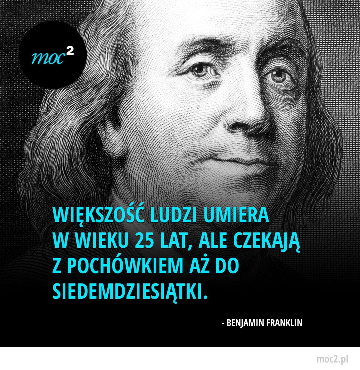 Motywacja - Większość ludzi umiera w wieku 25 lat, ale czekają z pochówkiem aż do siedemdziesiątki. - Benjamin Franklin