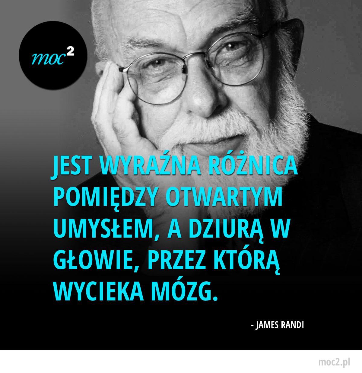 Jest wyraźna różnica pomiędzy otwartym umysłem, a dziurą w głowie, przez którą wycieka mózg. - James Randi