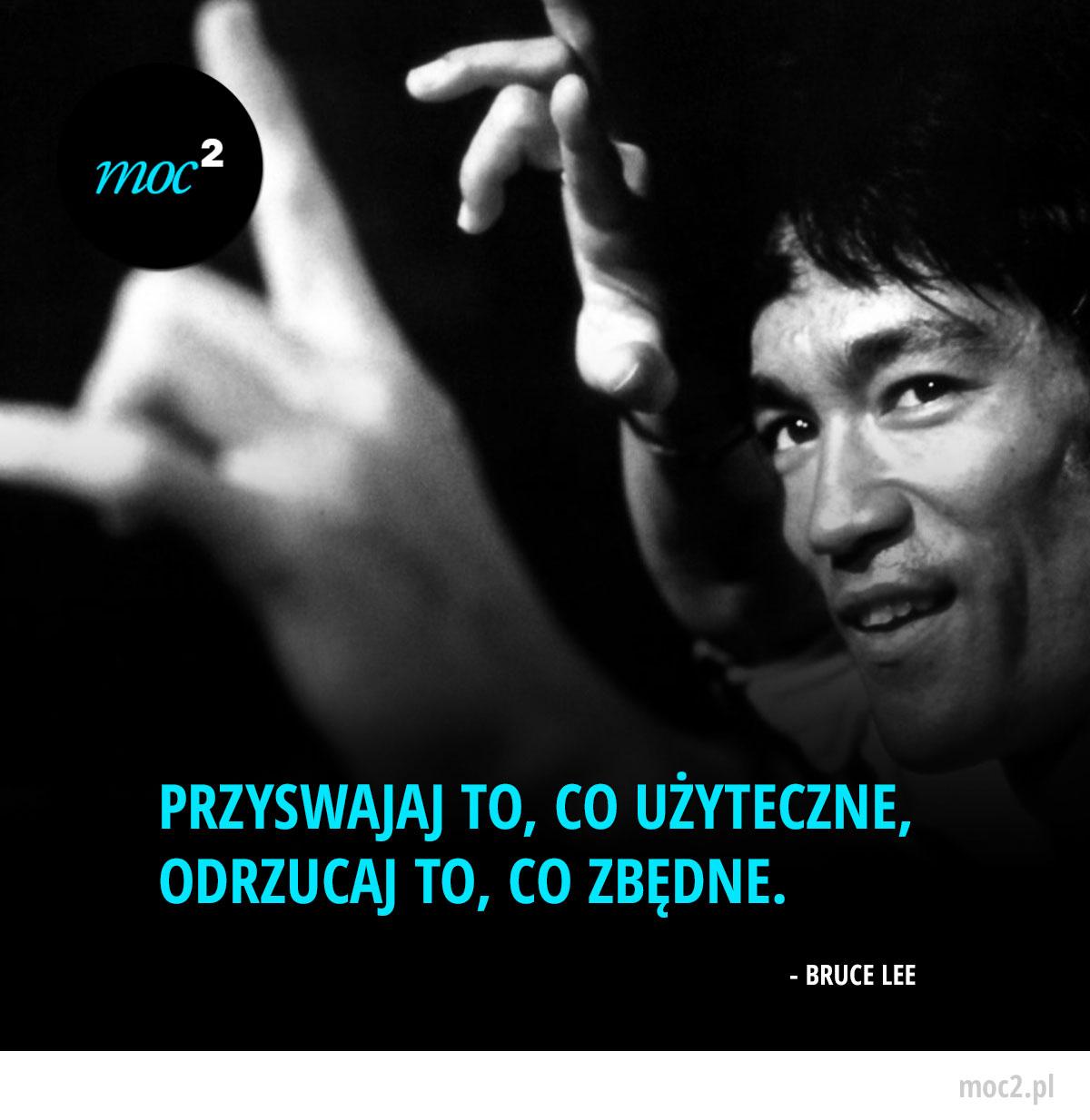 Przyswajaj to, co użyteczne, odrzucaj to, co zbędne. - Bruce Lee