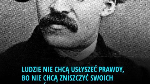 Ludzie nie chcą usłyszeć prawdy, bo nie chcą zniszczyć swoich złudzeń. - Fryderyk Wilhelm Nietzsche