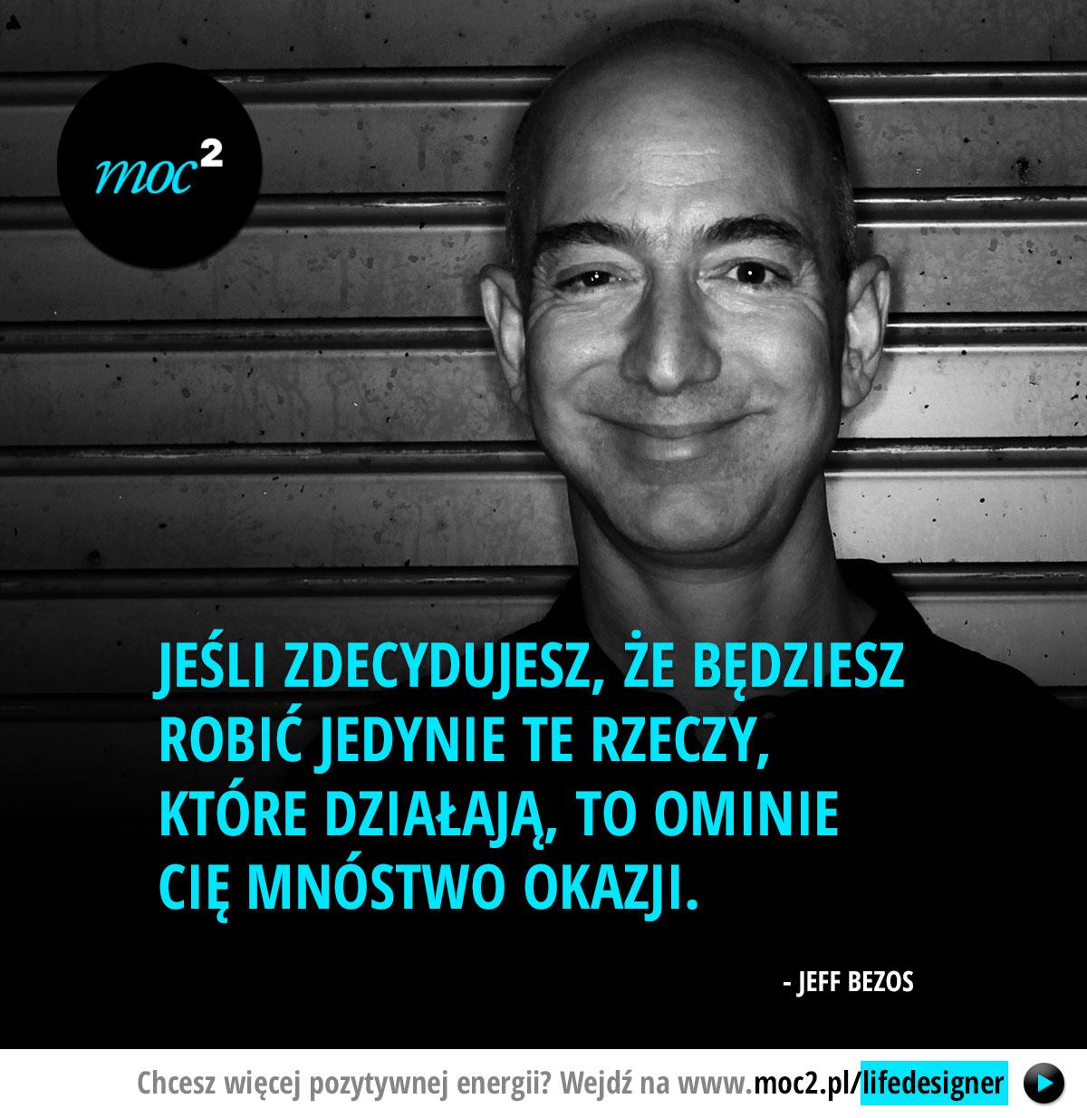 Jeśli zdecydujesz, że będziesz robić jedynie te rzeczy, które działają, to ominie Cię mnóstwo okazji. - Jeff Bezos