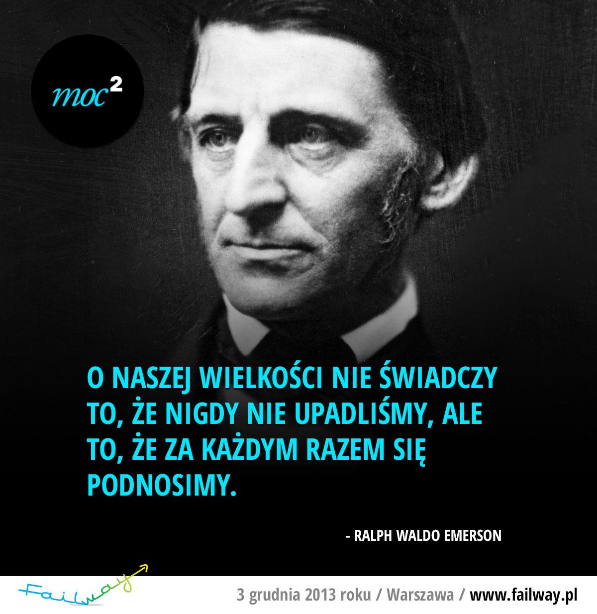 O naszej wielkości nie świadczy to, że nigdy nie upadliśmy, ale to, że za każdym razem się podnosimy. - Ralph Waldo Emerson