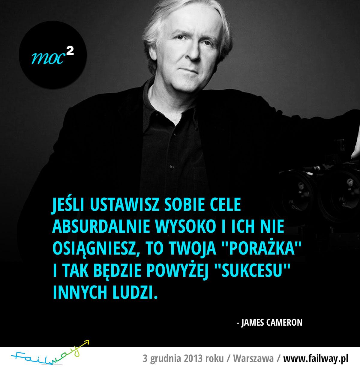 """Jeśli ustawisz sobie cele absurdalnie wysoko i ich nie osiągniesz, to twoja """"porażka"""" i tak będzie powyżej """"sukcesu"""" innych ludzi. - James Cameron"""