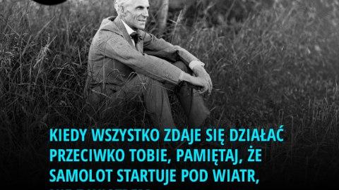 Kiedy wszystko zdaje się działać przeciwko Tobie, pamiętaj, że samolot startuje pod wiatr, nie z wiatrem. - Henry Ford