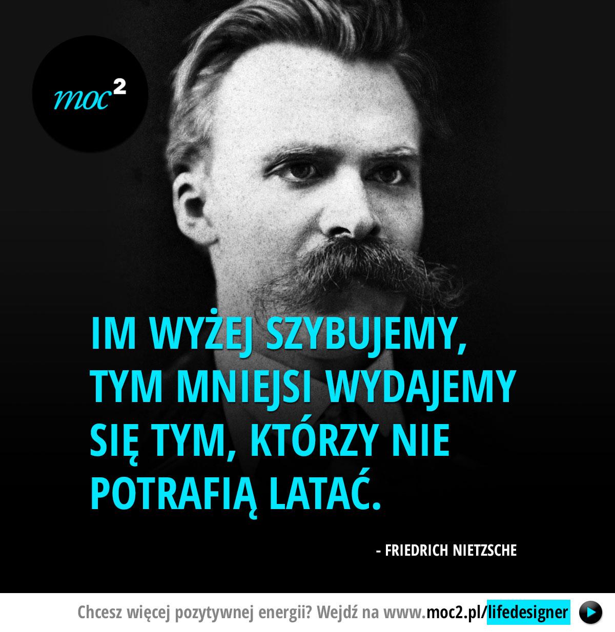 Im wyżej szybujemy, tym mniejsi wydajemy się tym, którzy nie potrafią latać. - Friedrich Nietzsche