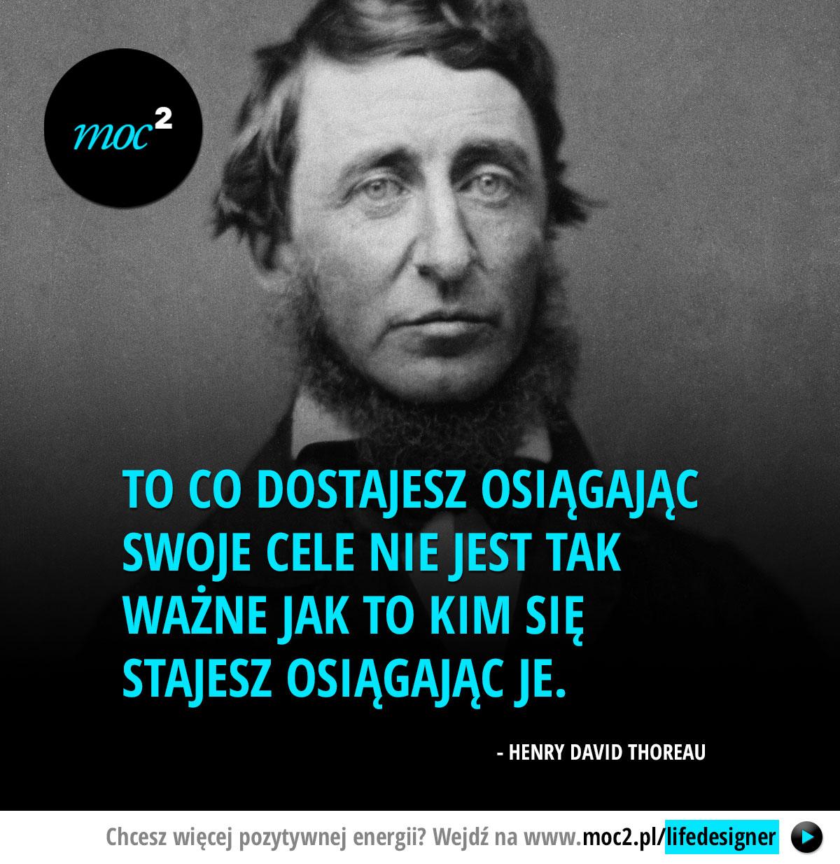 To co dostajesz osiągając swoje cele nie jest tak ważne jak to kim się stajesz osiągając je. - Henry David Thoreau