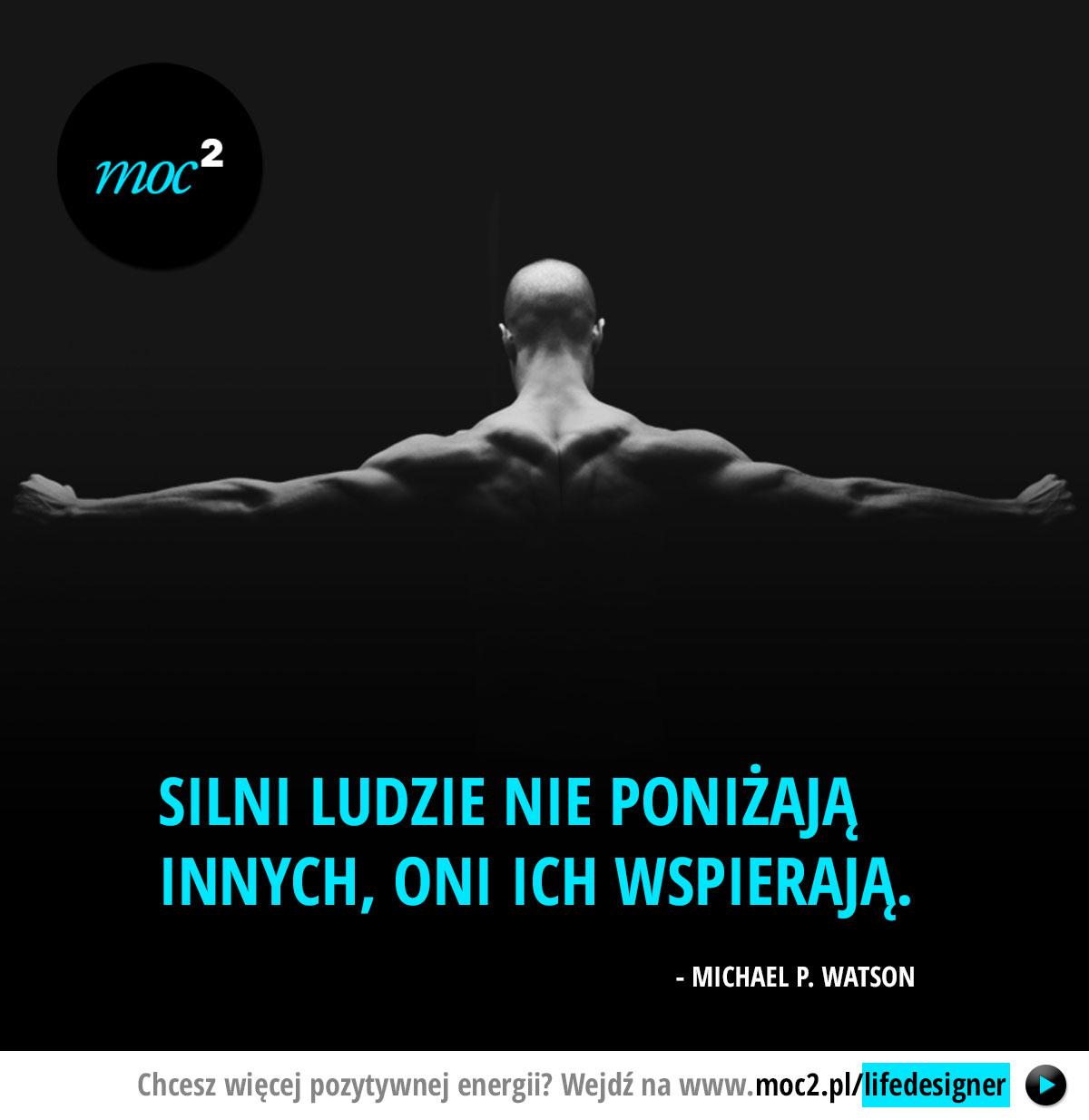 Silni ludzie nie poniżają innych, oni ich wspierają – Michael P.Watson