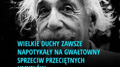 Wielkie duchy zawsze napotykały na gwałtowny sprzeciw przeciętnych umysłów. - Albert Einstein