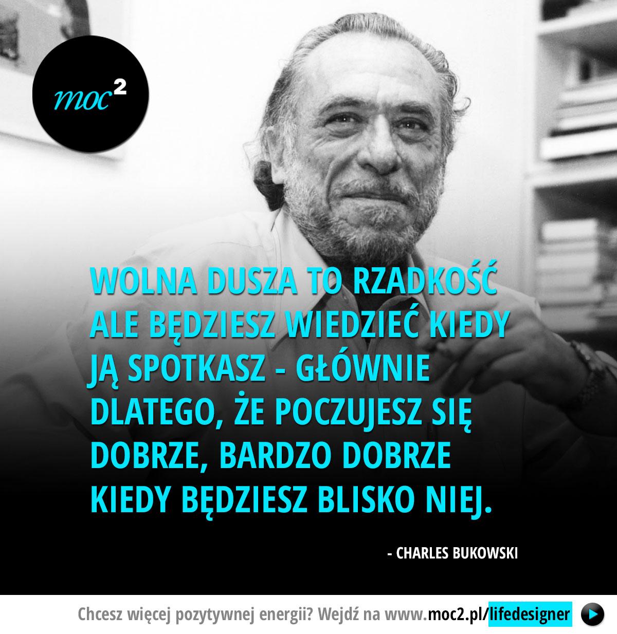 Wolna dusza to rzadkość ale będziesz wiedzieć kiedy ją spotkasz - głównie dlatego, że poczujesz się dobrze, bardzo dobrze kiedy będziesz blisko niej. - Charles Bukowski