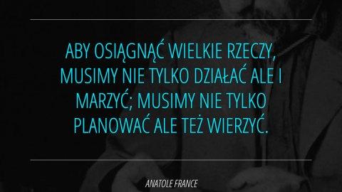 Aby osiągnąć wielkie rzeczy, musimy nie tylko działać ale i marzyć; musimy nie tylko planować ale też wierzyć. - Anatole France