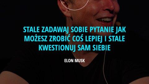 Stale zadawaj sobie pytanie jak możesz zrobić coś lepiej i stale kwestionuj sam siebie. – Elon Musk