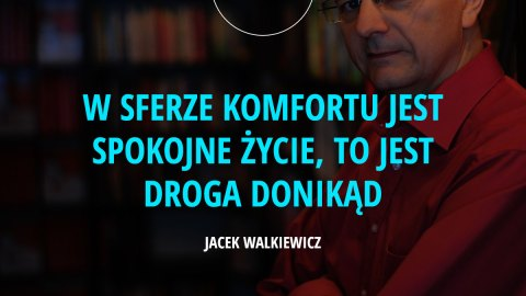 W sferze komfortu jest spokojne życie, to jest droga donikąd. – Jacek Walkiewicz