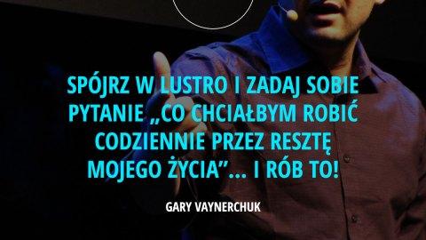 """Spójrz w lustro i zadaj sobie pytanie """"co chciałbym robić codziennie przez resztę mojego życia""""… i rób to! – Gary Vaynerchuk"""