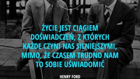 Życie jest ciągiem doświadczeń, z których każde czyni nas silniejszymi, mimo, że czasem trudno nam to sobie uświadomić. – Henry Ford