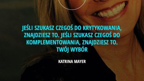 Jeśli szukasz czegoś do krytykowania, znajdziesz to. Jeśli szukasz czegoś do komplementowania, znajdziesz to. Twój wybór. – Katrina Mayer