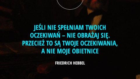 Jeśli nie spełniam Twoich oczekiwań – nie obrażaj się. Przecież to są Twoje oczekiwania, a nie moje obietnice. – Friedrich Hebbel