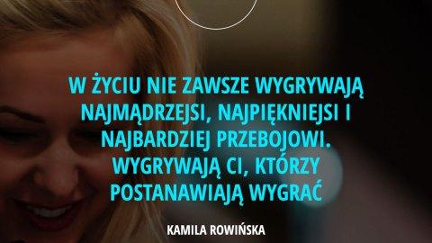 W życiu nie zawsze wygrywają najmądrzejsi, najpiękniejsi i najbardziej przebojowi. Wygrywają ci, którzy postanawiają wygrać. – Kamila Rowińska
