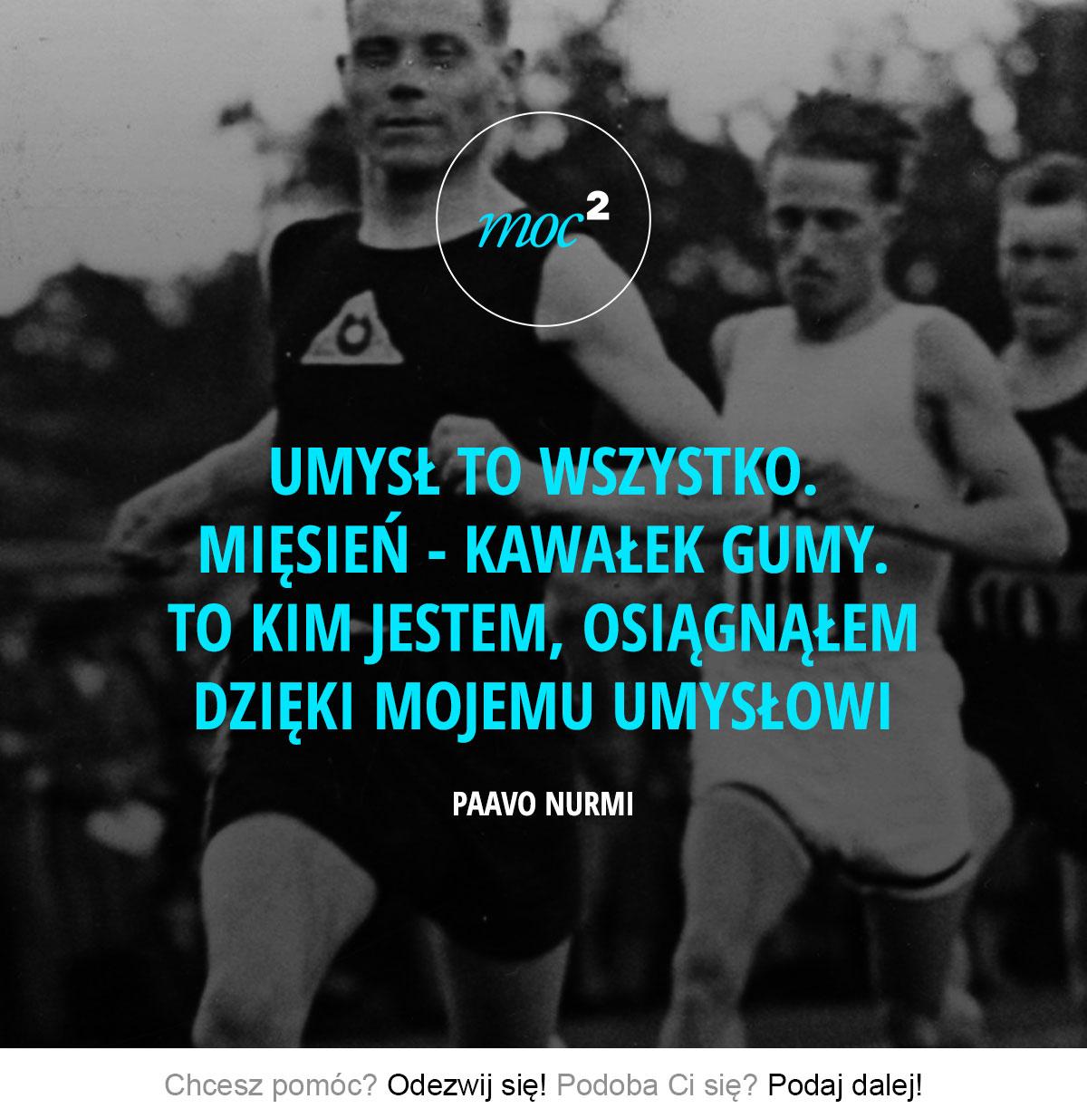 Umysł to wszystko. Mięsień - kawałek gumy. To kim jestem, osiągnąłem dzięki mojemu umysłowi. – Paavo Nurmi