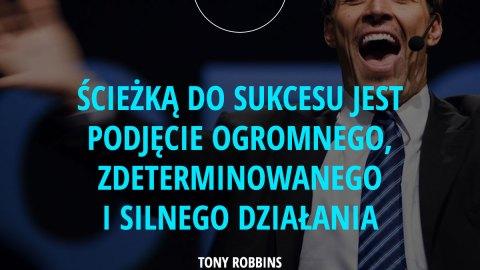 Ścieżką do sukcesu jest podjęcie ogromnego, zdeterminowanego i silnego działania. - Tony Robbins