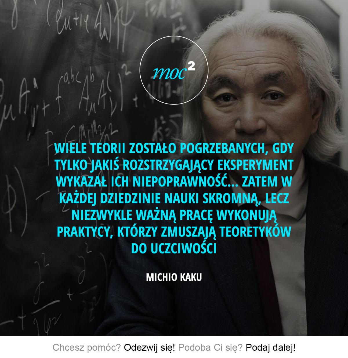 Wiele teorii zostało pogrzebanych, gdy tylko jakiś rozstrzygający eksperyment wykazał ich niepoprawność... Zatem w każdej dziedzinie nauki skromną, lecz niezwykle ważną pracę wykonują praktycy, którzy zmuszają teoretyków do uczciwości. - Michio Kaku