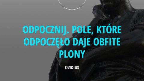 Odpocznij. Pole, które odpoczęło daje obfite plony. - Publius Ovidius Naso