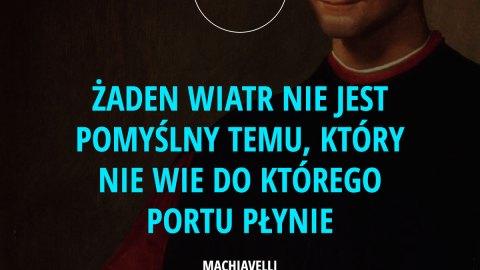 Żaden wiatr nie jest pomyślny temu, który nie wie do którego portu płynie. - Machiavelli
