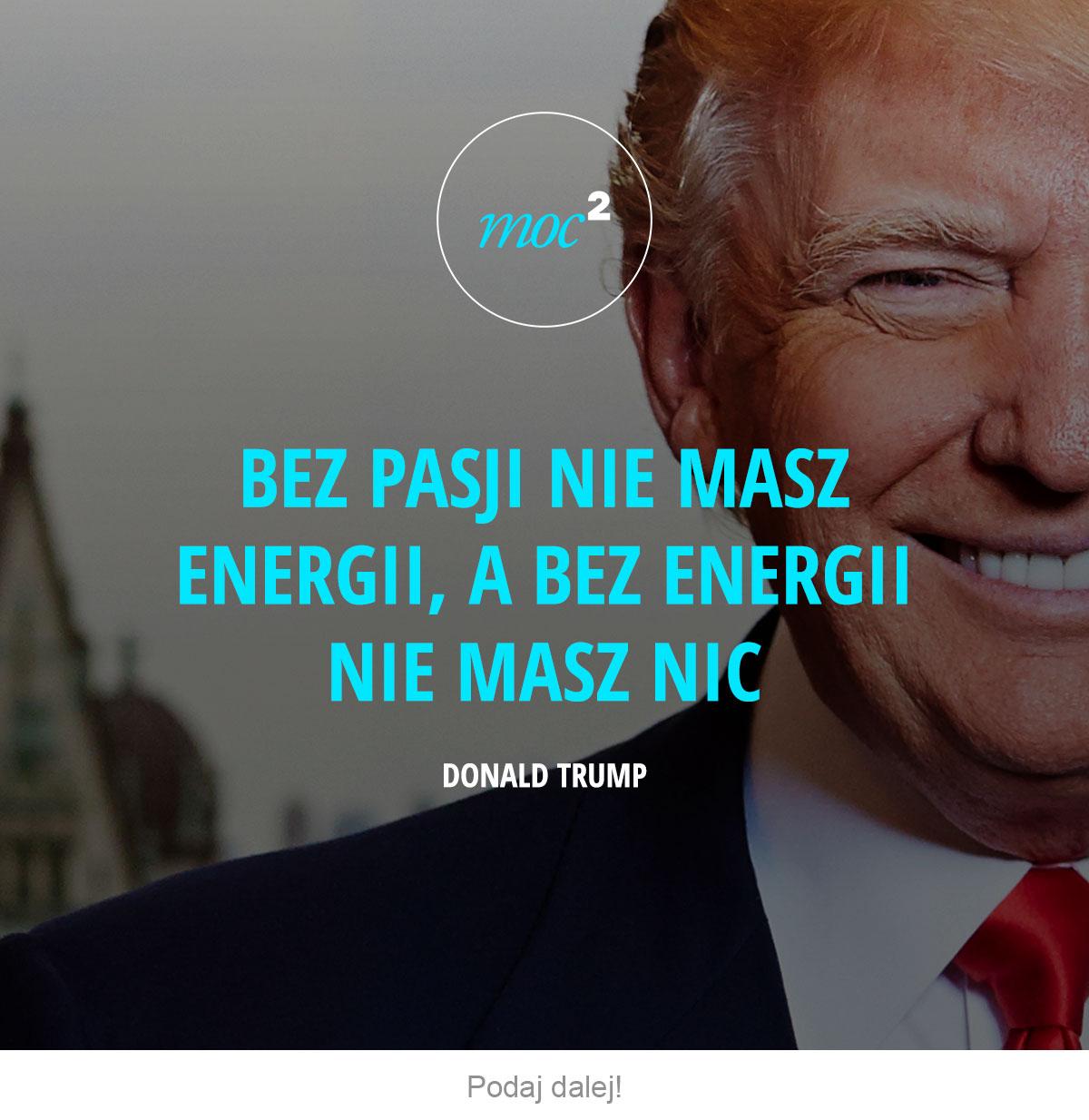 Bez pasji nie masz energii, a bez energii nie masz nic. - Donald Trump