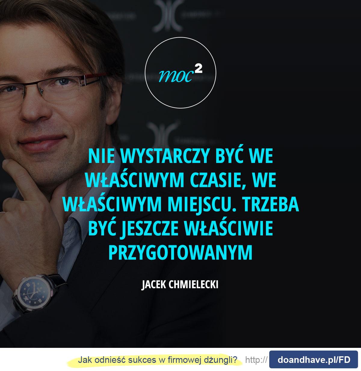 Nie wystarczy być we właściwym czasie, we właściwym miejscu. trzeba być jeszcze właściwie przygotowanym. - Jacek Chmielecki