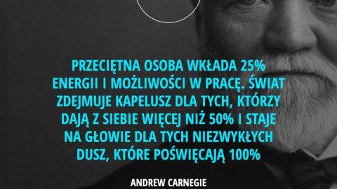 Przeciętna osoba wkłada 25% energii i możliwości w pracę. Świat zdejmuje kapelusz dla tych, którzy dają z siebie więcej niż 50% i staje na głowie dla tych niezwykłych dusz, które poświęcają 100%. - Andrew Carnegie